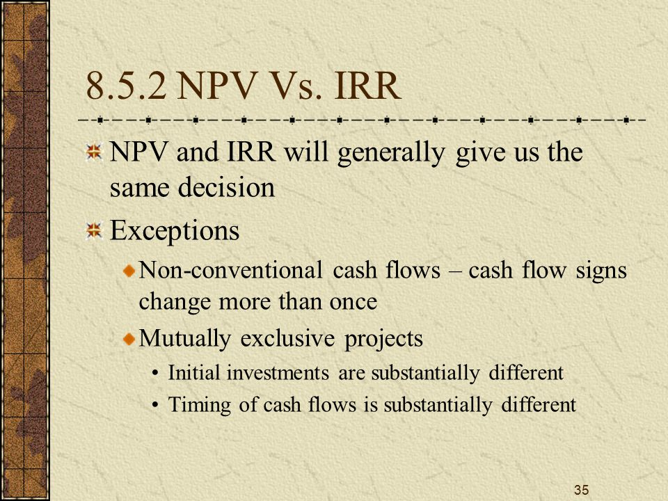 35 8.5.2 NPV Vs. IRR NPV and IRR will generally give us the same decision Exceptions Non-conventional cash flows – cash flow signs change more than on