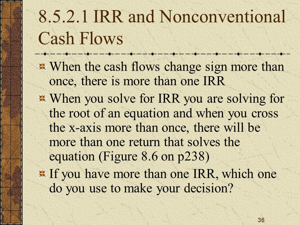 36 8.5.2.1 IRR and Nonconventional Cash Flows When the cash flows change sign more than once, there is more than one IRR When you solve for IRR you are solving for the root of an equation and when you cross the x-axis more than once, there will be more than one return that solves the equation (Figure 8.6 on p238) If you have more than one IRR, which one do you use to make your decision