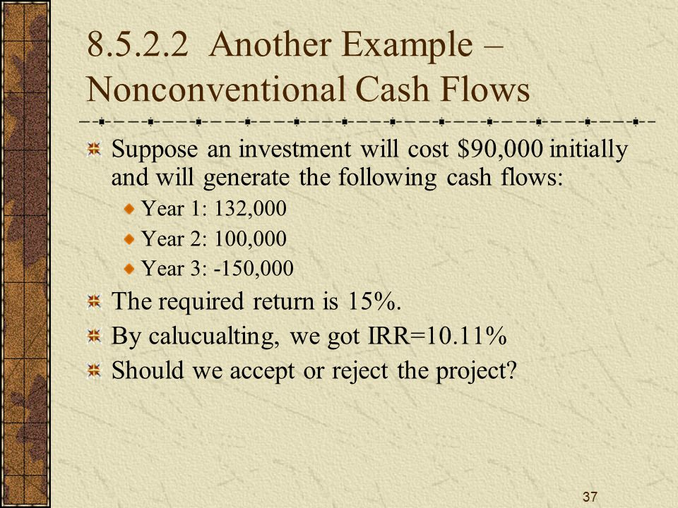 37 8.5.2.2 Another Example – Nonconventional Cash Flows Suppose an investment will cost $90,000 initially and will generate the following cash flows: