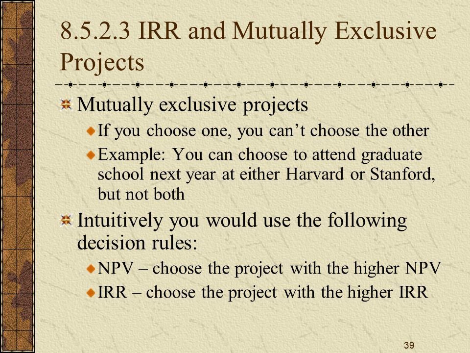 39 8.5.2.3 IRR and Mutually Exclusive Projects Mutually exclusive projects If you choose one, you can't choose the other Example: You can choose to at