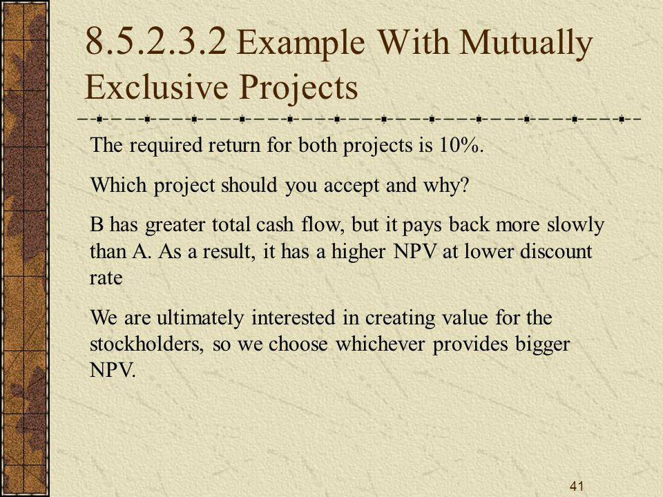 41 8.5.2.3.2 Example With Mutually Exclusive Projects The required return for both projects is 10%. Which project should you accept and why? B has gre