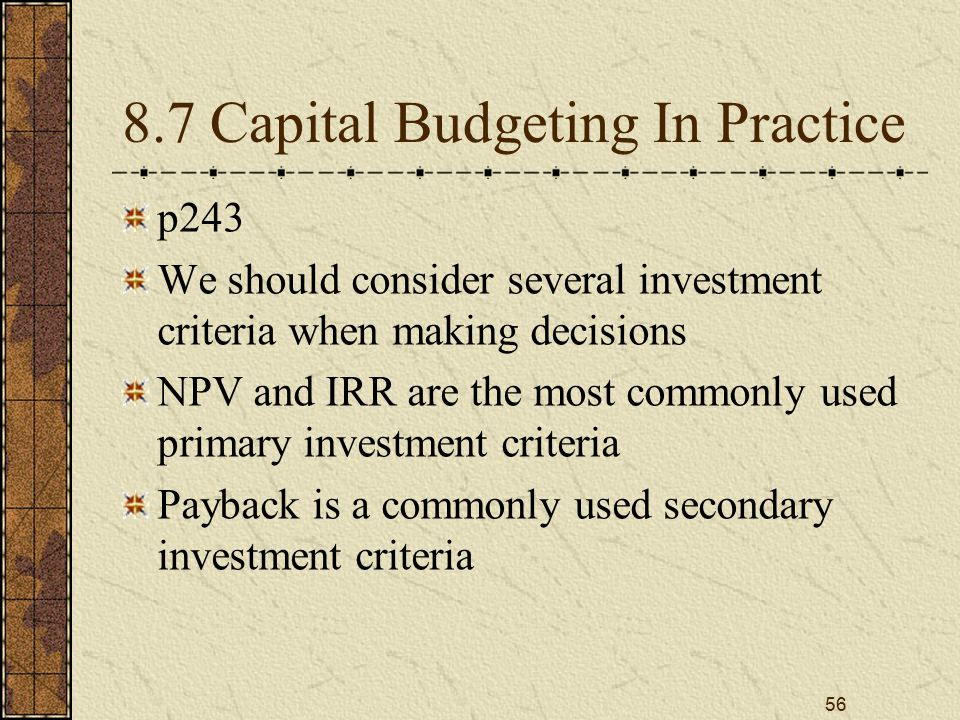 56 8.7 Capital Budgeting In Practice p243 We should consider several investment criteria when making decisions NPV and IRR are the most commonly used