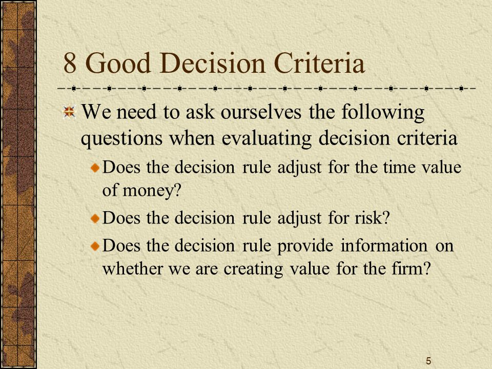 5 8 Good Decision Criteria We need to ask ourselves the following questions when evaluating decision criteria Does the decision rule adjust for the ti