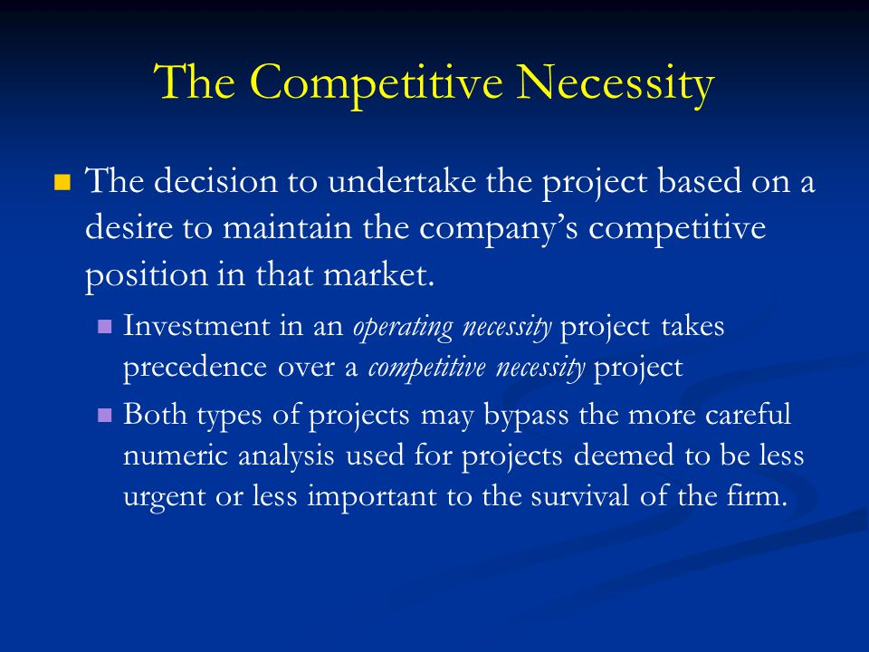 The Competitive Necessity The decision to undertake the project based on a desire to maintain the company's competitive position in that market. Inves