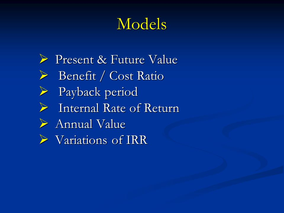 Models  Present & Future Value  Benefit / Cost Ratio  Payback period  Internal Rate of Return  Annual Value  Variations of IRR