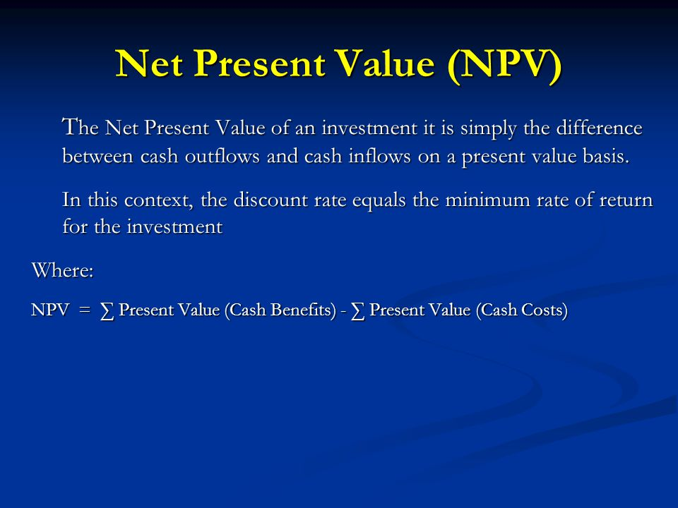 Net Present Value (NPV) T he Net Present Value of an investment it is simply the difference between cash outflows and cash inflows on a present value basis.
