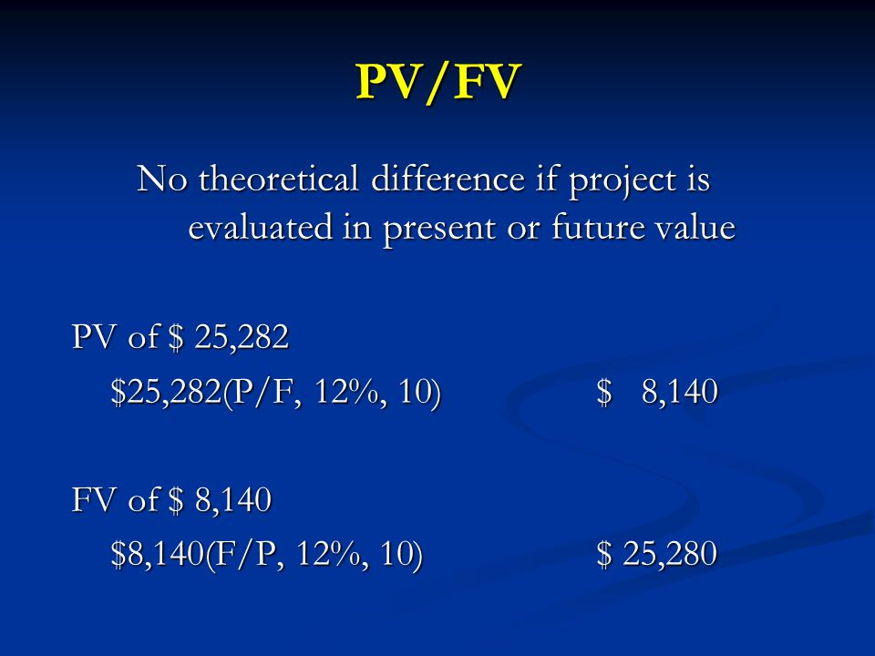 PV/FV No theoretical difference if project is evaluated in present or future value PV of $ 25,282 $25,282(P/F, 12%, 10)$ 8,140 FV of $ 8,140 $8,140(F/P, 12%, 10)$ 25,280