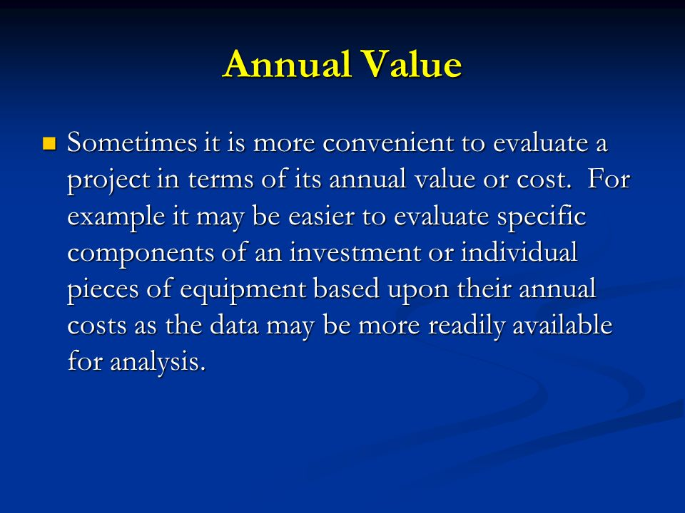 Annual Value Sometimes it is more convenient to evaluate a project in terms of its annual value or cost. For example it may be easier to evaluate spec
