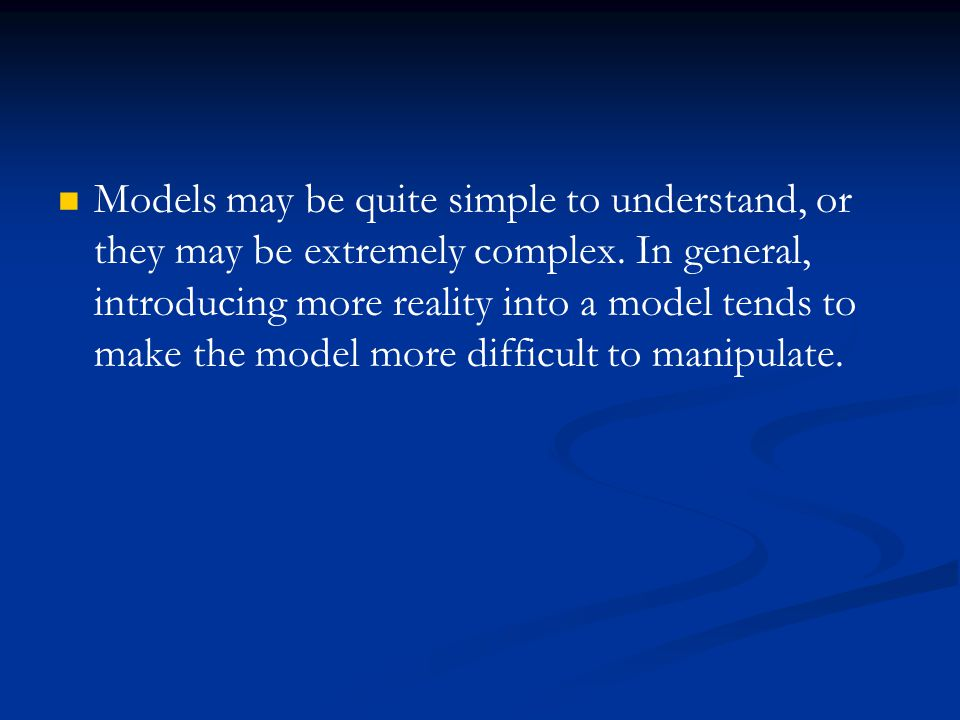Models may be quite simple to understand, or they may be extremely complex. In general, introducing more reality into a model tends to make the model