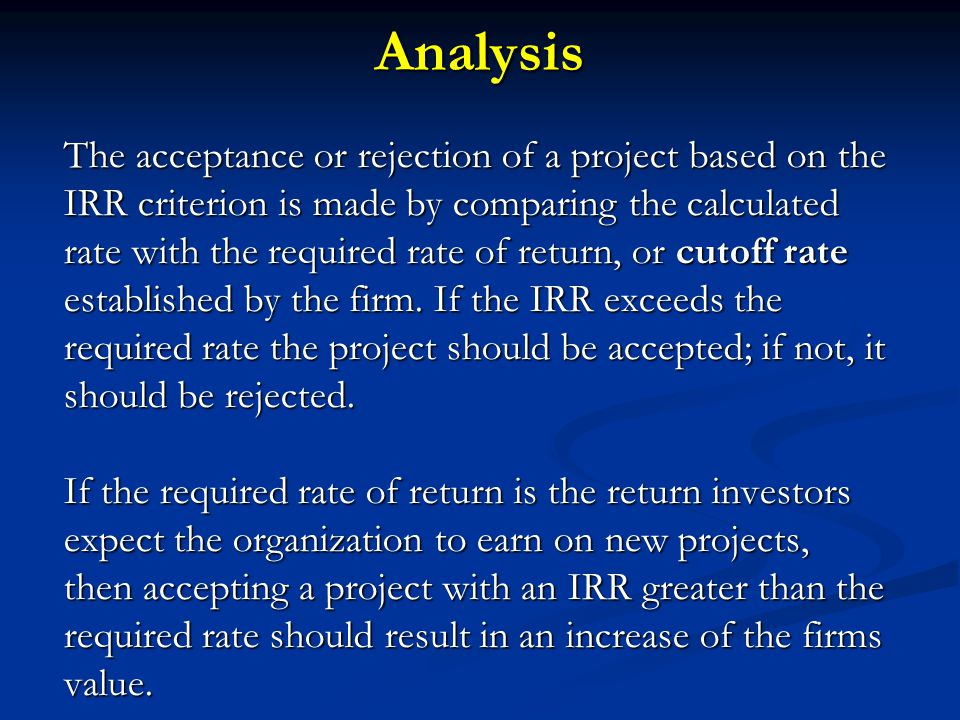 Analysis The acceptance or rejection of a project based on the IRR criterion is made by comparing the calculated rate with the required rate of return