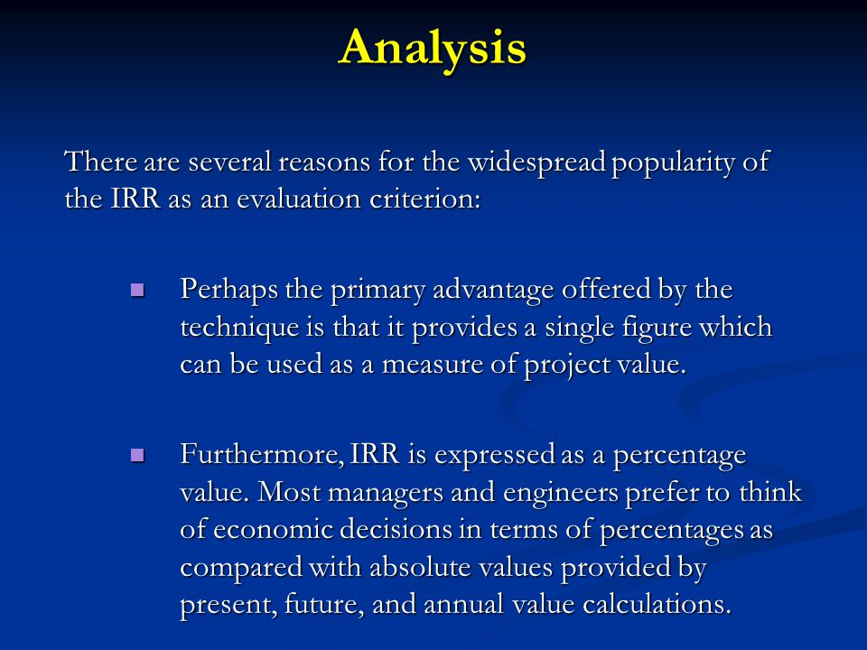 Analysis There are several reasons for the widespread popularity of the IRR as an evaluation criterion: Perhaps the primary advantage offered by the t