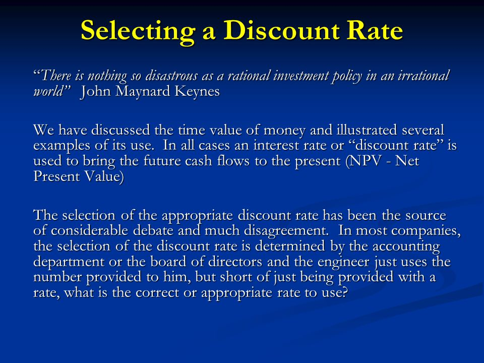 Selecting a Discount Rate There is nothing so disastrous as a rational investment policy in an irrational world John Maynard Keynes We have discussed the time value of money and illustrated several examples of its use.