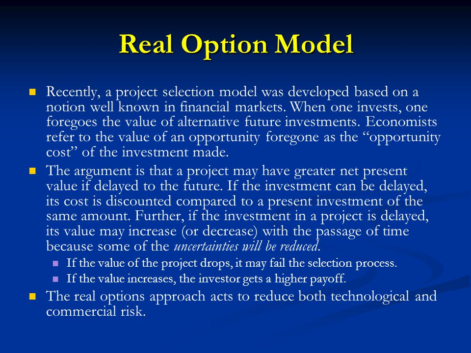 Real Option Model Recently, a project selection model was developed based on a notion well known in financial markets. When one invests, one foregoes