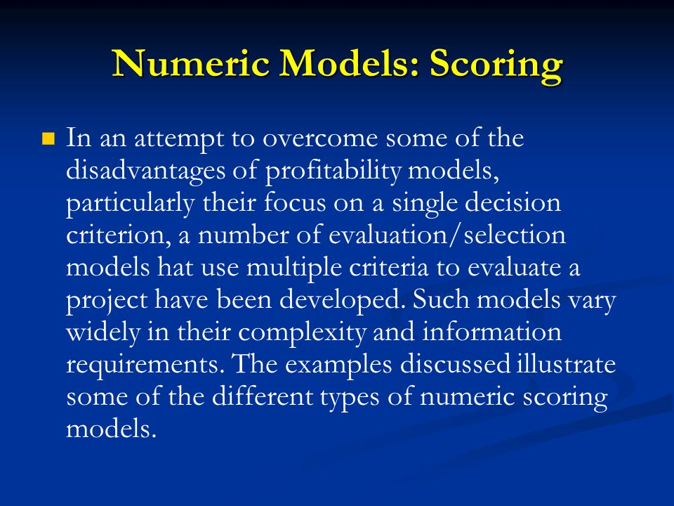 Numeric Models: Scoring In an attempt to overcome some of the disadvantages of profitability models, particularly their focus on a single decision criterion, a number of evaluation/selection models hat use multiple criteria to evaluate a project have been developed.
