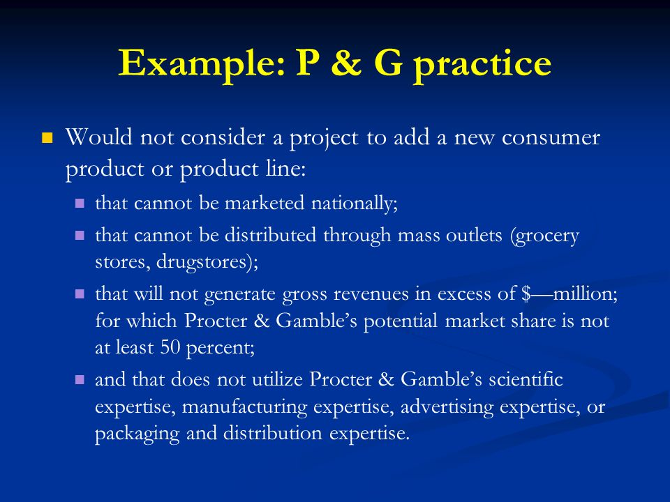 Example: P & G practice Would not consider a project to add a new consumer product or product line: that cannot be marketed nationally; that cannot be