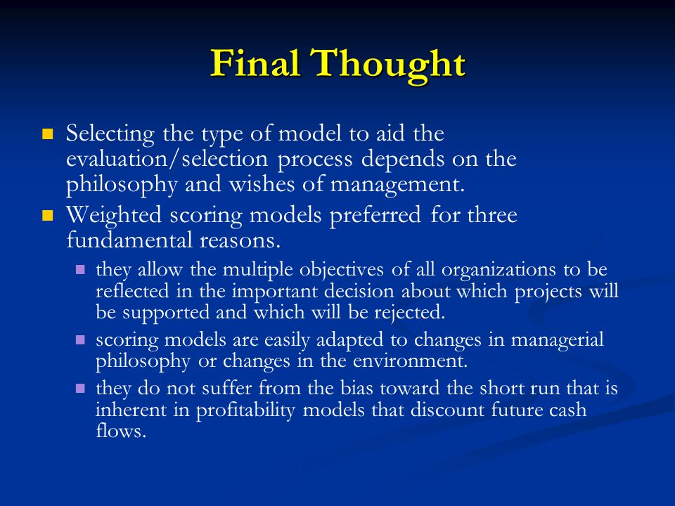 Final Thought Selecting the type of model to aid the evaluation/selection process depends on the philosophy and wishes of management. Weighted scoring