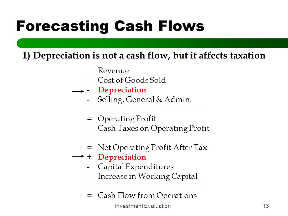 Investment Evaluation13 Forecasting Cash Flows 1) Depreciation is not a cash flow, but it affects taxation Revenue -Cost of Goods Sold - Depreciation