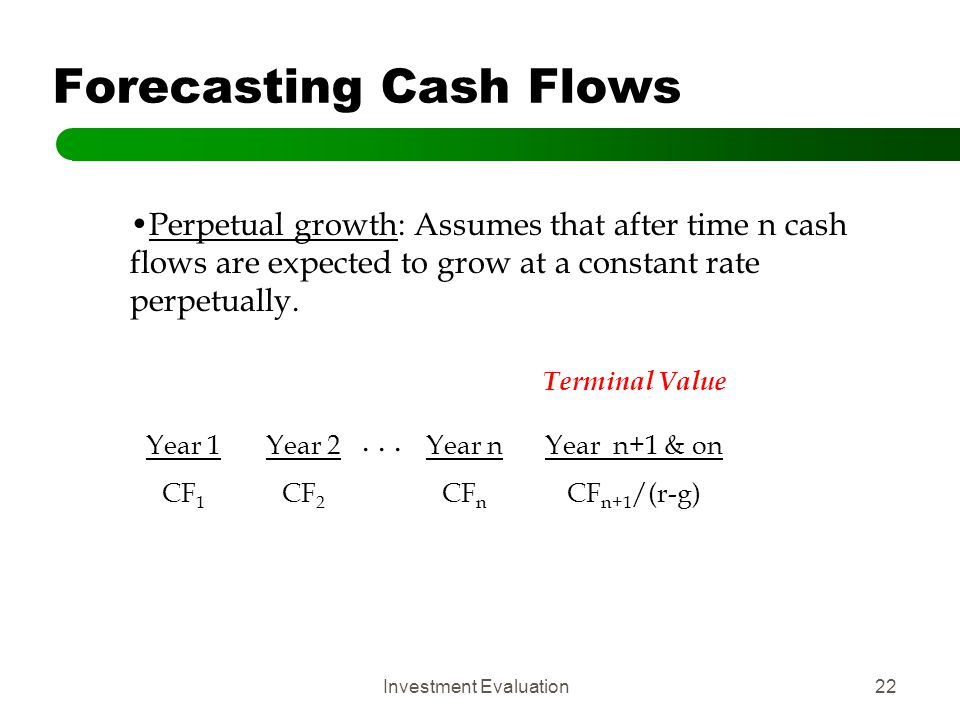 Investment Evaluation22 Forecasting Cash Flows Perpetual growth: Assumes that after time n cash flows are expected to grow at a constant rate perpetua
