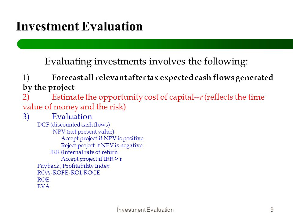 Investment Evaluation30 Evaluation Methods: NPV Net Present Value (NPV) is the sum of all cash flows adjusted by the discount rate Example: