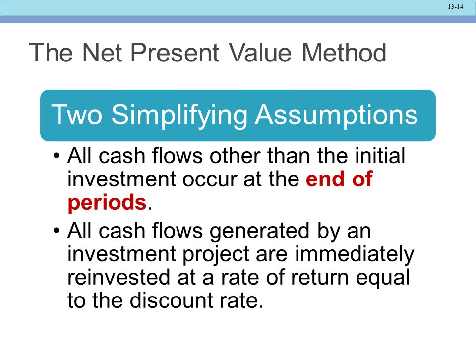 13-14 The Net Present Value Method Two Simplifying Assumptions All cash flows other than the initial investment occur at the end of periods. All cash