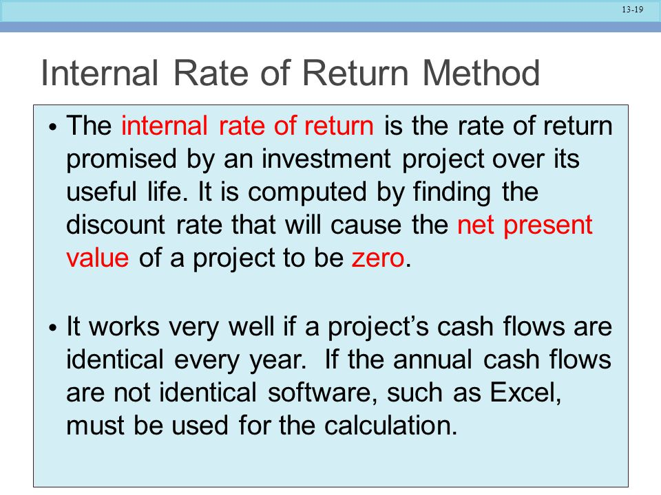 13-19 Internal Rate of Return Method The internal rate of return is the rate of return promised by an investment project over its useful life. It is c