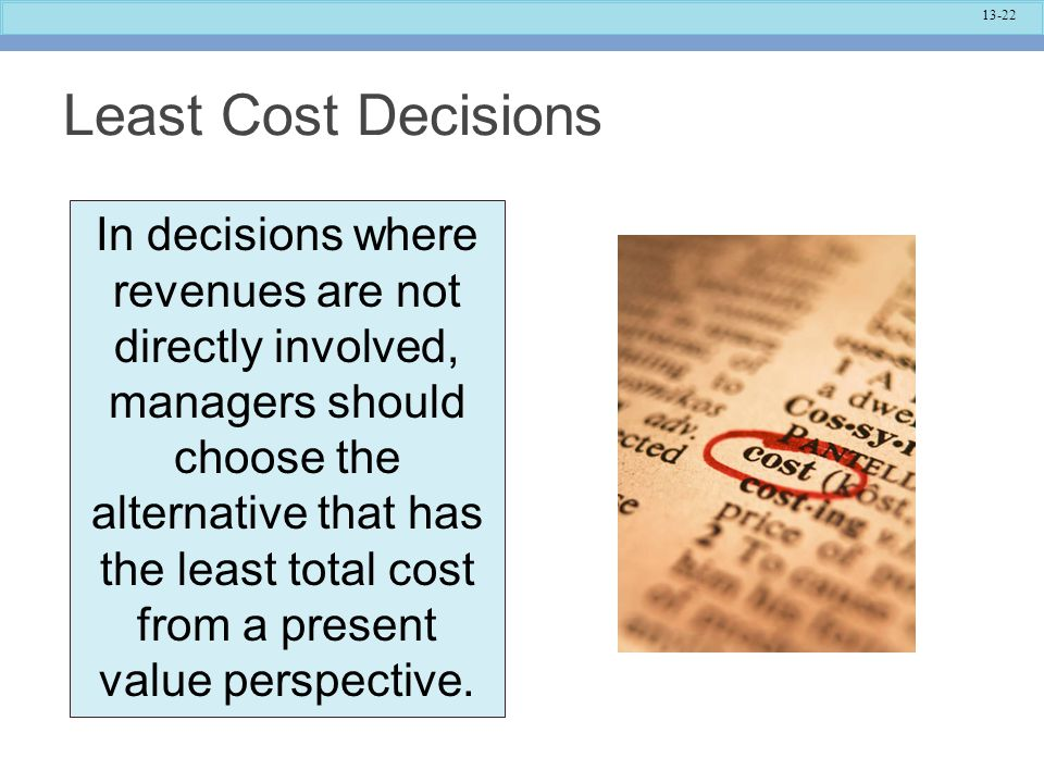 13-22 Least Cost Decisions In decisions where revenues are not directly involved, managers should choose the alternative that has the least total cost