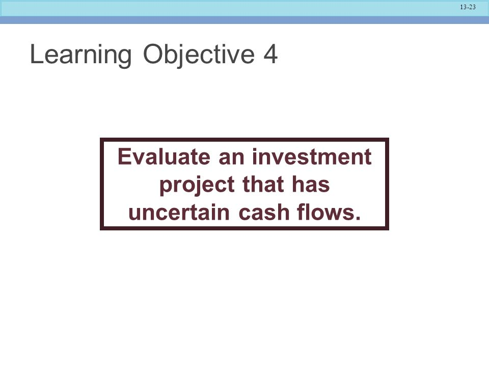 13-23 Learning Objective 4 Evaluate an investment project that has uncertain cash flows.