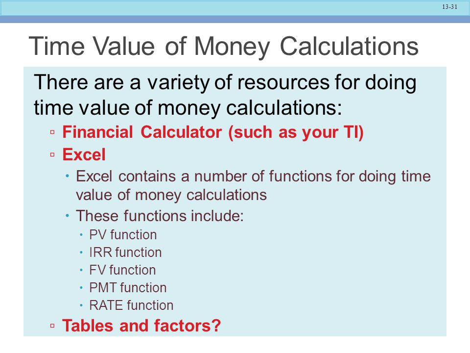 13-31 Time Value of Money Calculations There are a variety of resources for doing time value of money calculations: ▫ Financial Calculator (such as yo