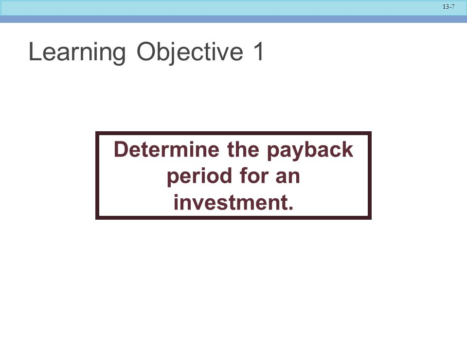 13-7 Learning Objective 1 Determine the payback period for an investment.