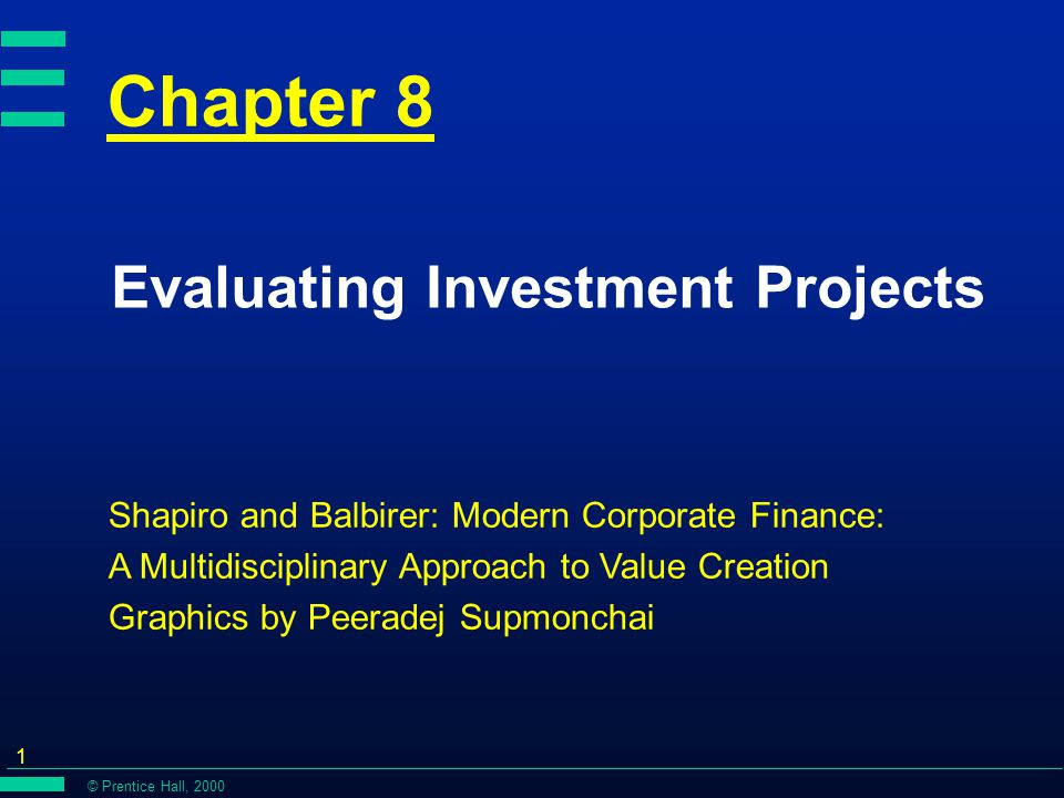 © Prentice Hall, 2000 1 Chapter 8 Evaluating Investment Projects Shapiro and Balbirer: Modern Corporate Finance: A Multidisciplinary Approach to Value Creation Graphics by Peeradej Supmonchai