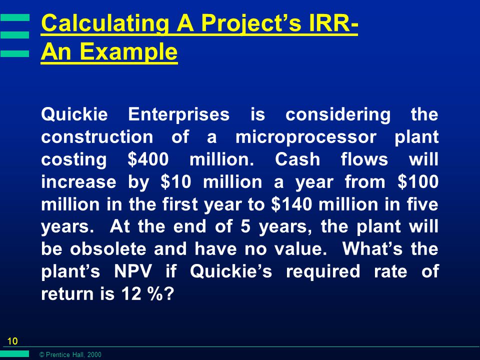 © Prentice Hall, 2000 10 Calculating A Project's IRR- An Example Quickie Enterprises is considering the construction of a microprocessor plant costing $400 million.