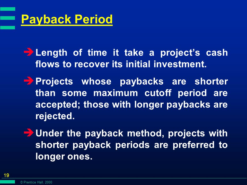 © Prentice Hall, 2000 19 Payback Period è Length of time it take a project's cash flows to recover its initial investment.