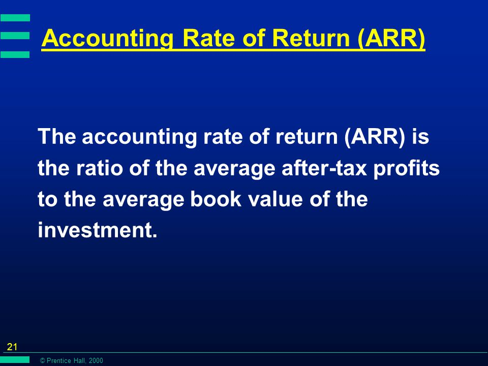 © Prentice Hall, 2000 21 Accounting Rate of Return (ARR) The accounting rate of return (ARR) is the ratio of the average after-tax profits to the average book value of the investment.