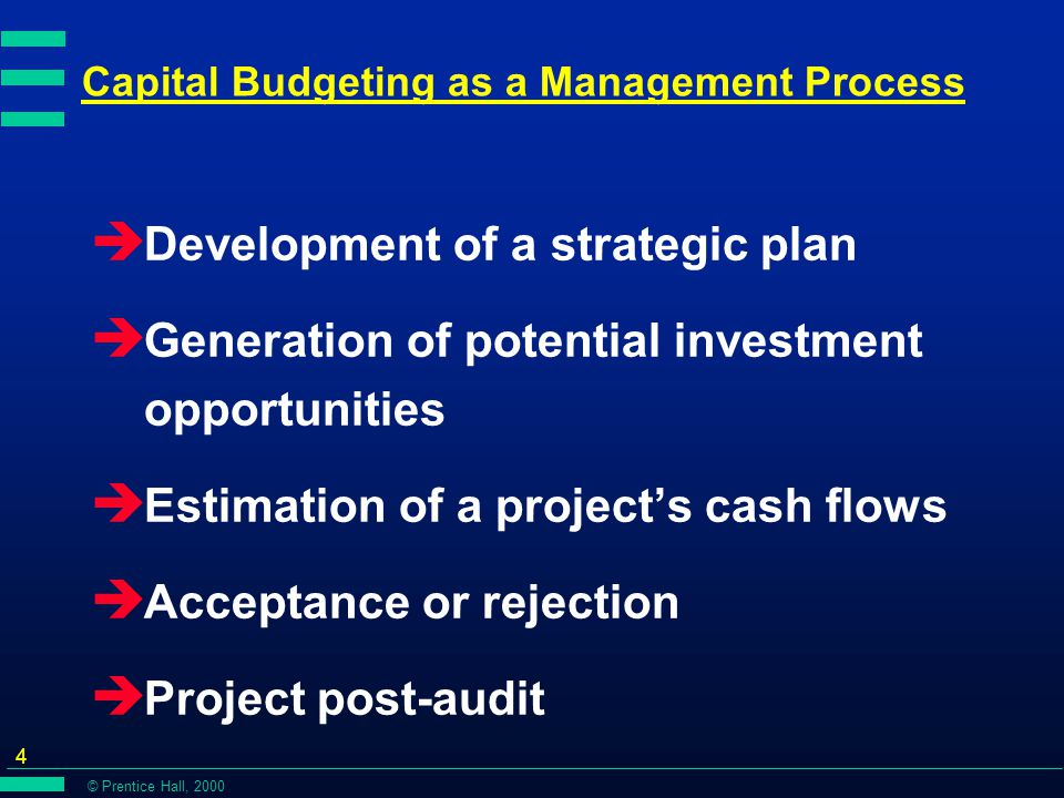 © Prentice Hall, 2000 4 Capital Budgeting as a Management Process è Development of a strategic plan è Generation of potential investment opportunities è Estimation of a project's cash flows è Acceptance or rejection è Project post-audit