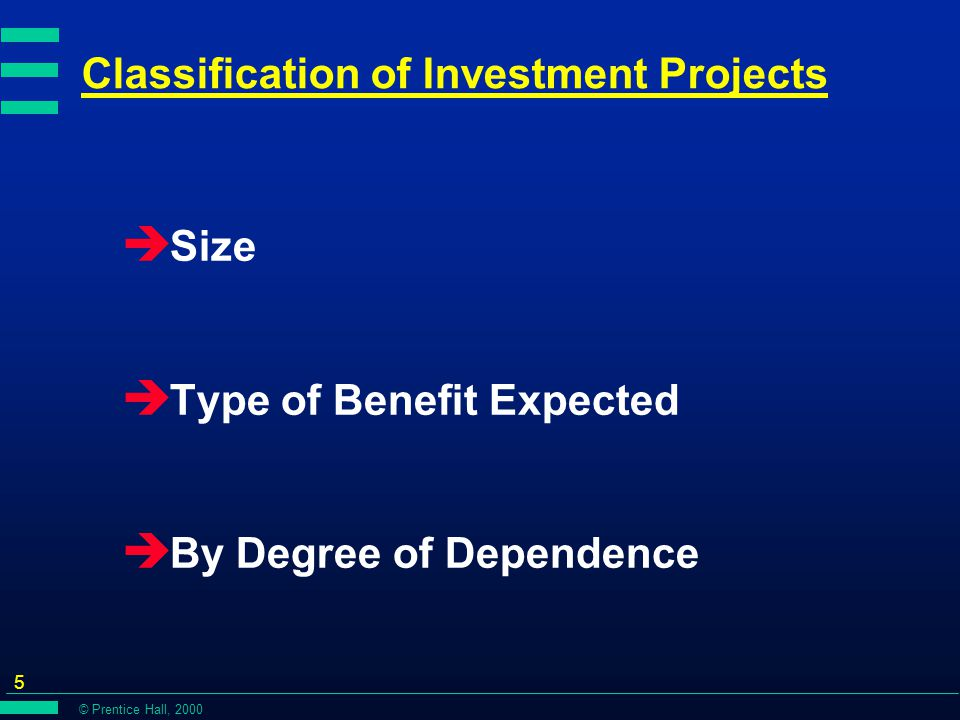 © Prentice Hall, 2000 5 Classification of Investment Projects è Size è Type of Benefit Expected è By Degree of Dependence