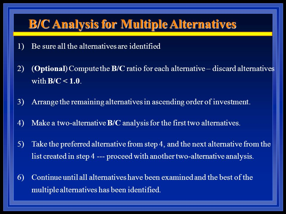 B/C Analysis for Multiple Alternatives 1)Be sure all the alternatives are identified 2)(Optional) Compute the B/C ratio for each alternative – discard alternatives with B/C < 1.0.
