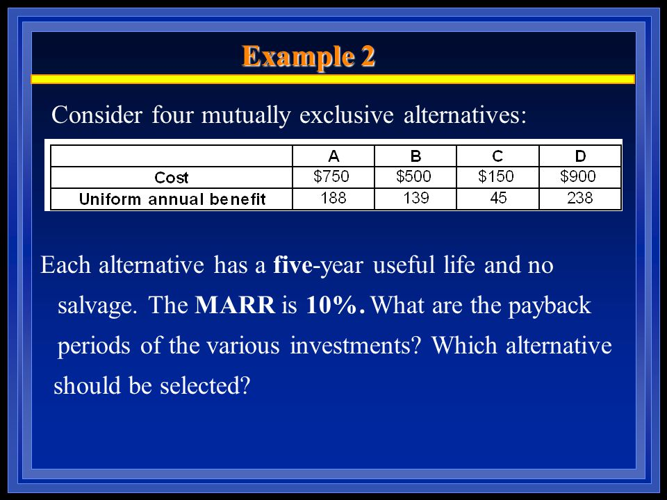 Example 2 Consider four mutually exclusive alternatives: Each alternative has a five-year useful life and no salvage.