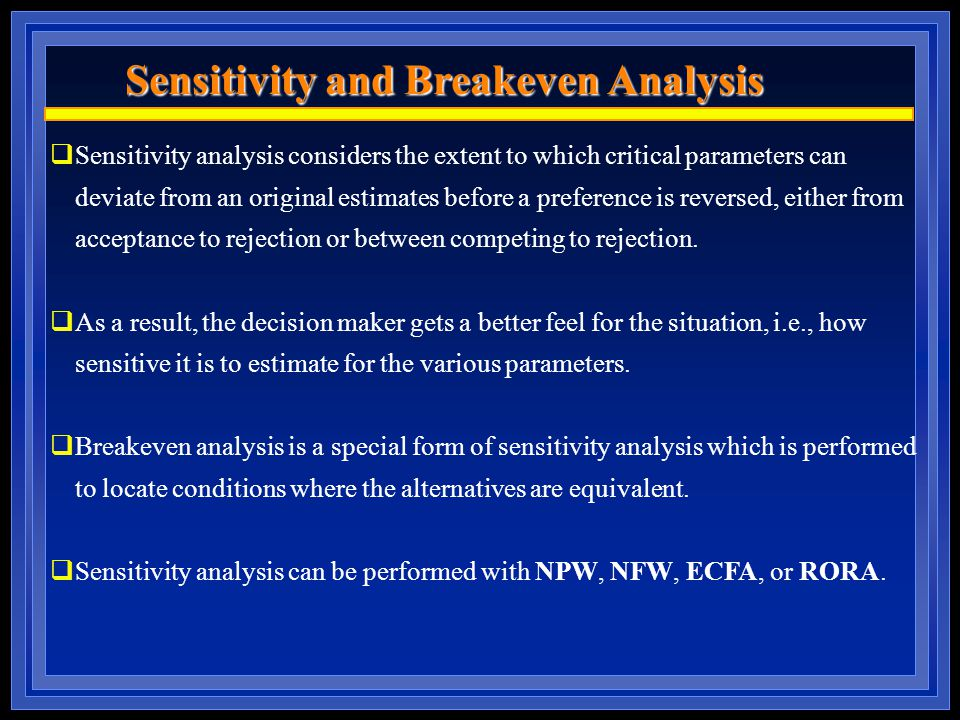 Sensitivity and Breakeven Analysis  Sensitivity analysis considers the extent to which critical parameters can deviate from an original estimates before a preference is reversed, either from acceptance to rejection or between competing to rejection.