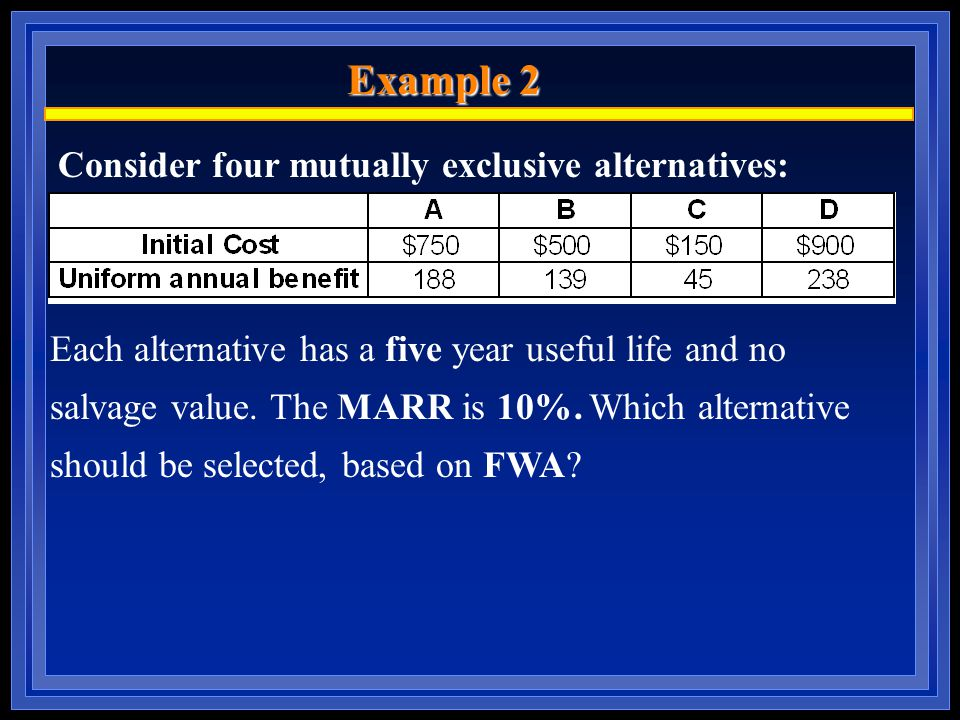 Example 2 Consider four mutually exclusive alternatives: Each alternative has a five year useful life and no salvage value.