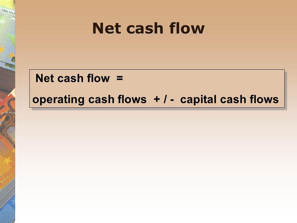 Net cash flow Net cash flow = operating cash flows + / - capital cash flows Net cash flow = operating cash flows + / - capital cash flows