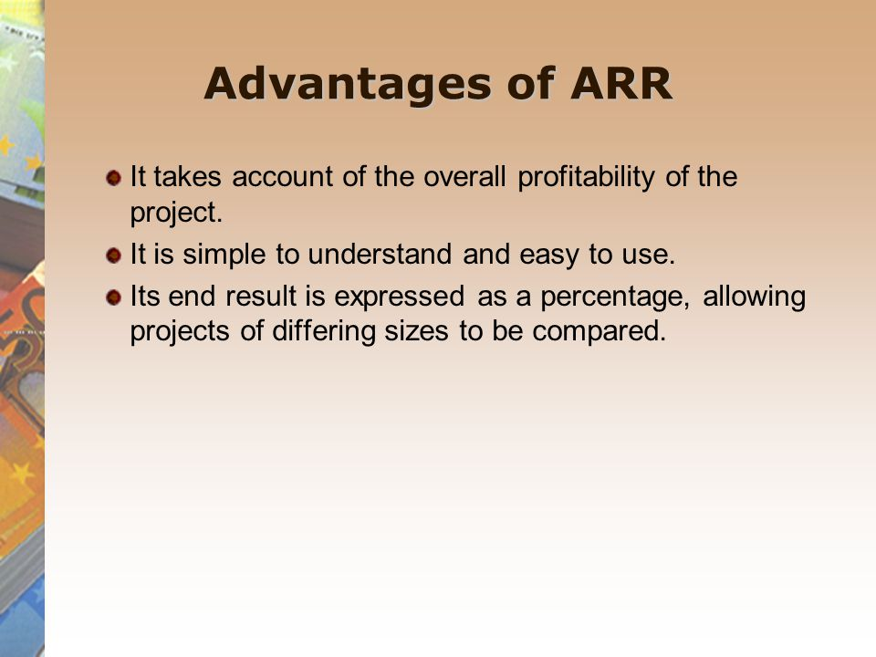 Advantages of ARR It takes account of the overall profitability of the project. It is simple to understand and easy to use. Its end result is expresse