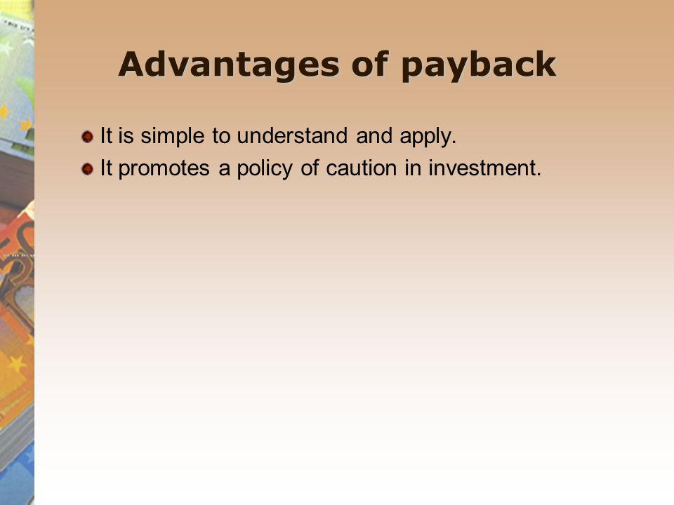 Advantages of payback It is simple to understand and apply. It promotes a policy of caution in investment.