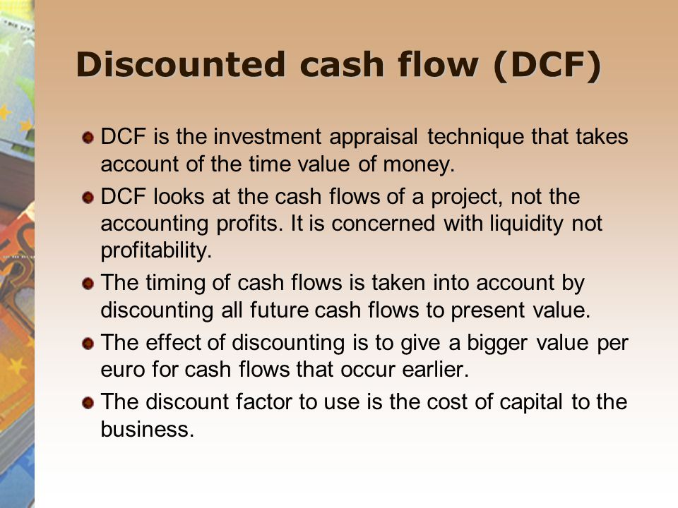 Discounted cash flow (DCF) DCF is the investment appraisal technique that takes account of the time value of money. DCF looks at the cash flows of a p