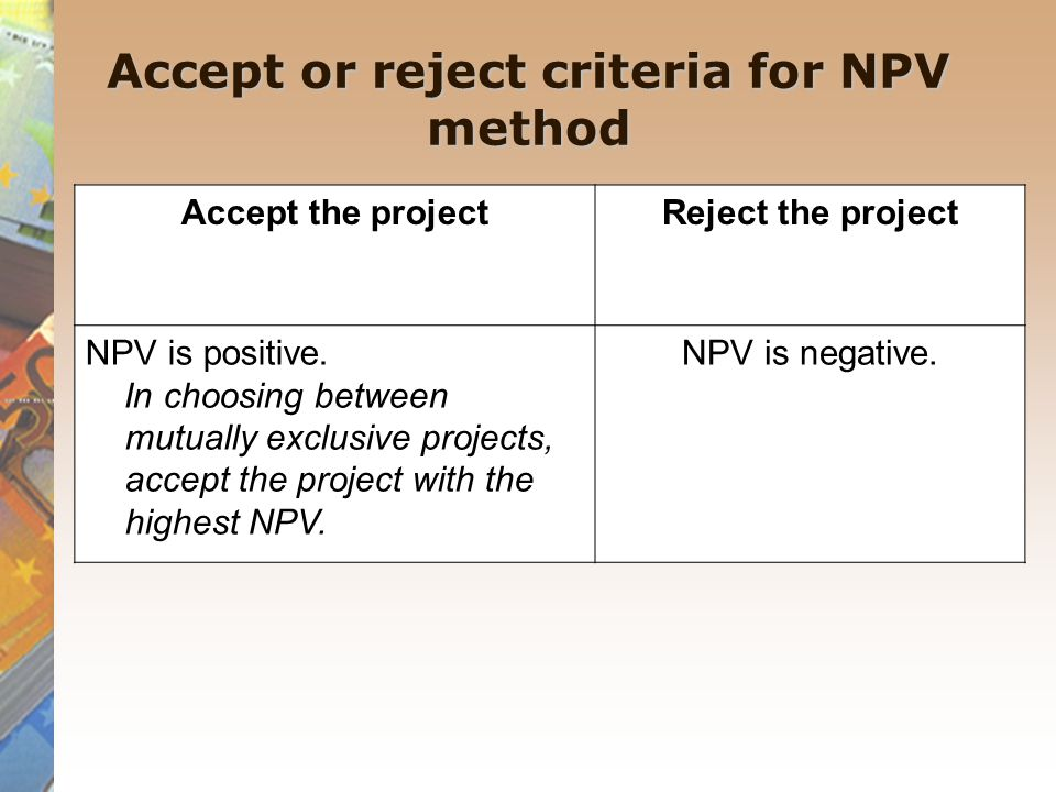 Accept or reject criteria for NPV method Accept the projectReject the project NPV is positive. In choosing between mutually exclusive projects, accept