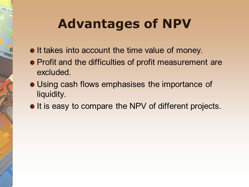 Advantages of NPV It takes into account the time value of money. Profit and the difficulties of profit measurement are excluded. Using cash flows emph