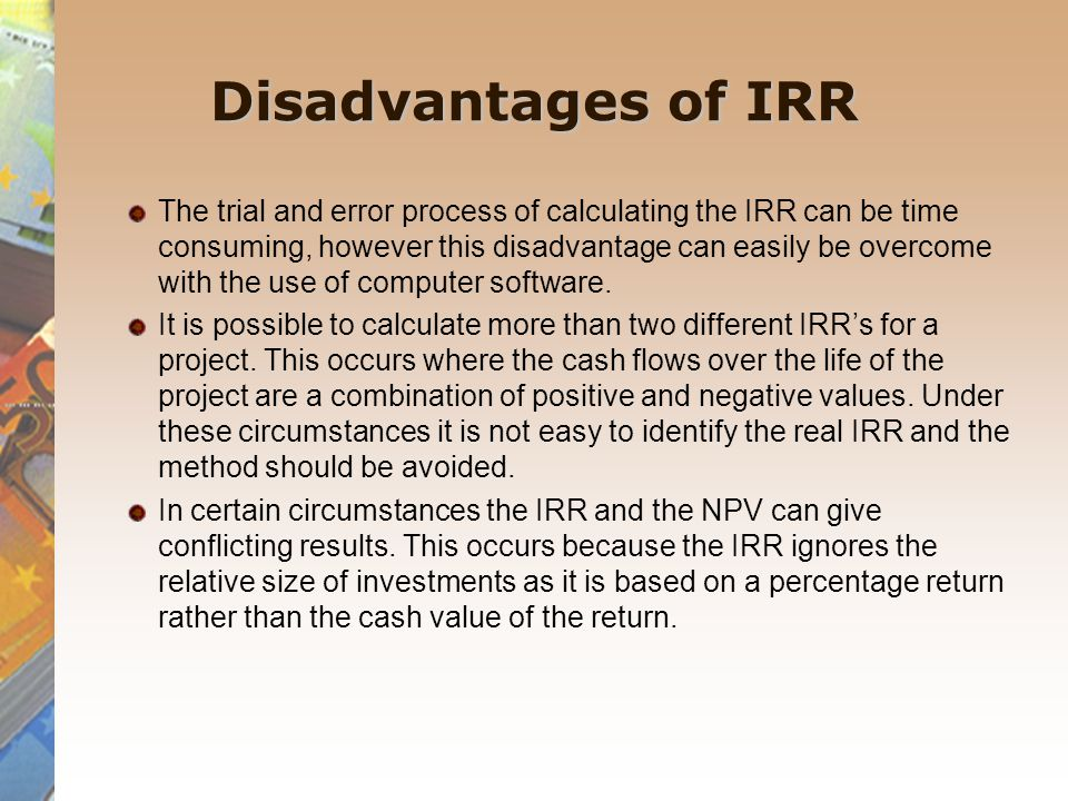 Disadvantages of IRR The trial and error process of calculating the IRR can be time consuming, however this disadvantage can easily be overcome with t