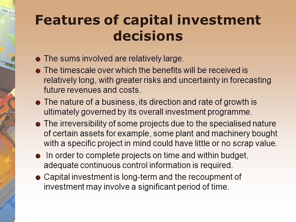 Features of capital investment decisions The sums involved are relatively large. The timescale over which the benefits will be received is relatively