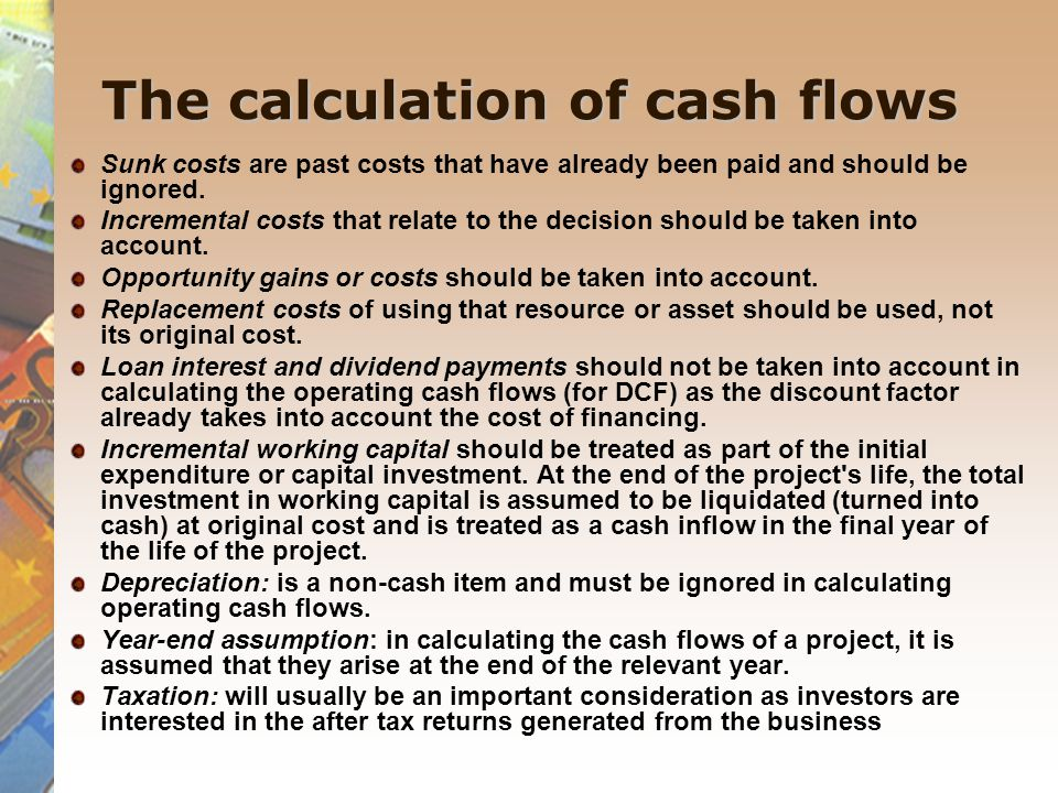 The calculation of cash flows Sunk costs are past costs that have already been paid and should be ignored. Incremental costs that relate to the decisi