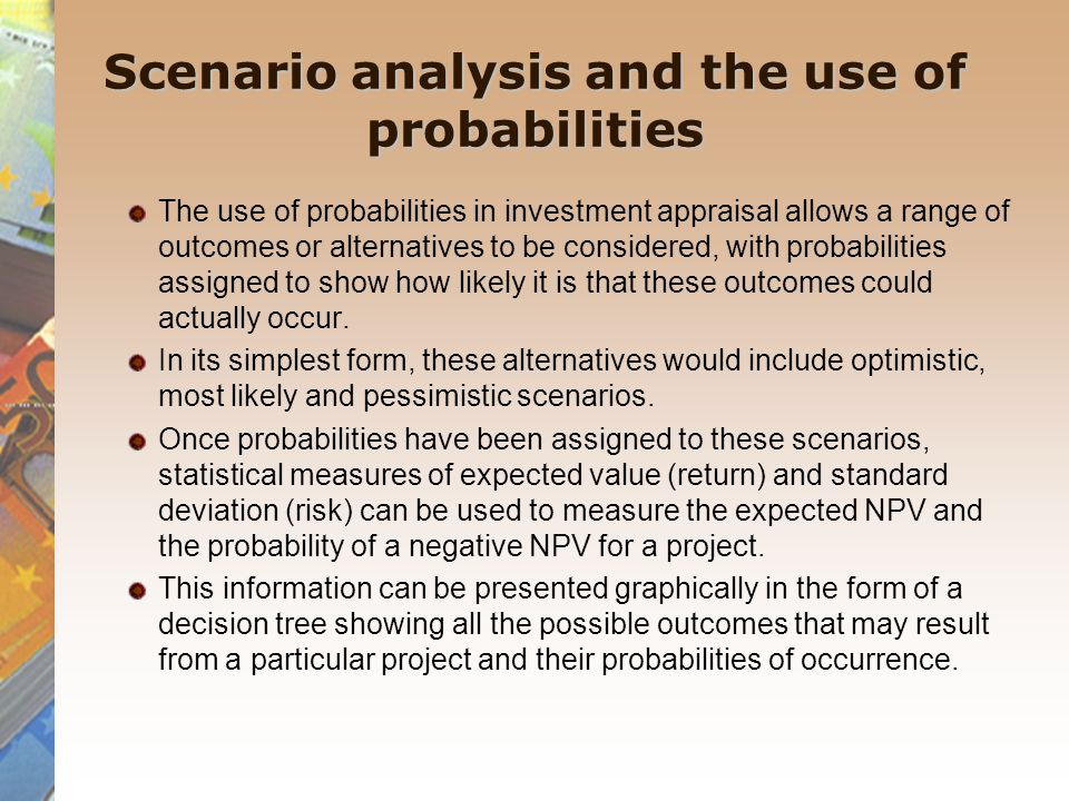 Scenario analysis and the use of probabilities The use of probabilities in investment appraisal allows a range of outcomes or alternatives to be consi