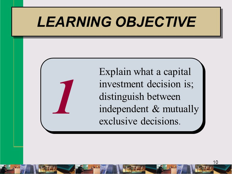 10 1 Explain what a capital investment decision is; distinguish between independent & mutually exclusive decisions.